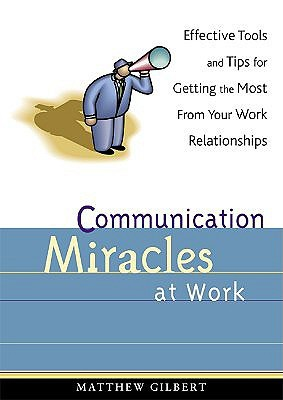Communication Miracles at Work: Effective Tools and Tips for Getting the Most from Your Work Relationships
