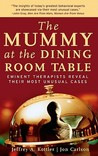 The Mummy at the Dining Room Table: Eminent Therapists Reveal Their Most Unusual Cases and What They Teach Us about Human Behavior
