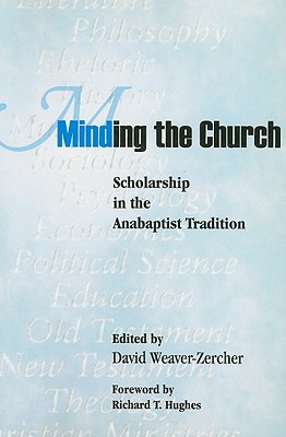 Minding The Church: Scholarship In The Anabaptist Tradition (Studies In Anabaptist And Mennonite History)