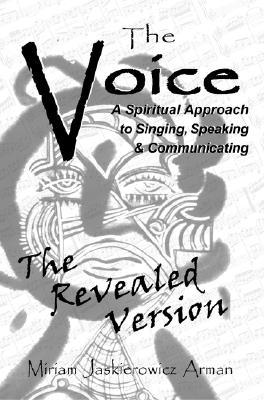 The Voice: A Spiritual Approach to Singing, Speaking and Communicating, the Revealed Version