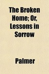 The Broken Home; Or, Lessons in Sorrow