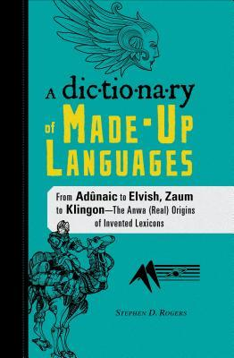 The Dictionary of Made-Up Languages by Stephen D. Rogers