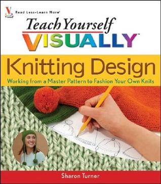 Teach Yourself Visually Knitting Design by Sharon  Turner