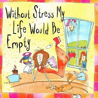Without Stress My Life Would Be Empty
