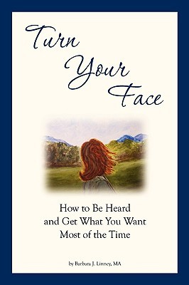 Turn Your Face: How to Be Heard and Get What You Want Most of the Time