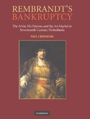 Rembrandt's Bankruptcy: The Artist, His Patrons, and the Art Market in Seventeenth-Century Netherlands
