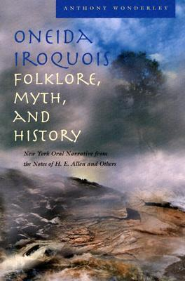 Oneida Iroquois Folklore, Myth, and History: New York Oral Narrative from the Notes of H. E. Allen and Others