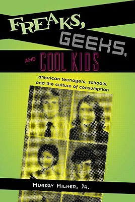 Freaks, Geeks, and Cool Kids: American Teenagers, Schools, and the Culture of Consumption
