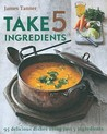 Take 5 Ingredients: 95 Delicious Dishes Using Just 5 Ingredients
