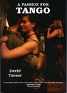 A Passion for Tango: A thoughtful, Provocative and Useful Guide to that Universal Body Language, Argentine Tango