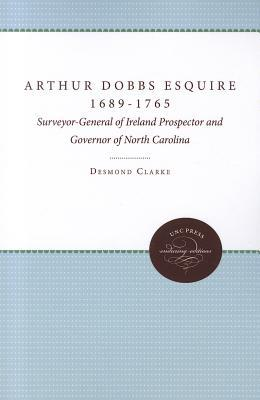 Arthur Dobbs Esquire, 1689-1765: Surveyor-General of Ireland, Prospector and Governor of North Carolina