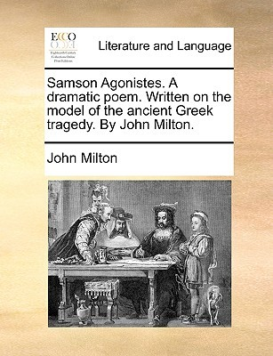 Samson Agonistes. a Dramatic Poem. Written on the Model of th... by John Milton