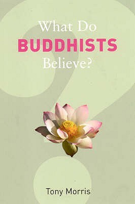 What Do Buddhists Believe? by Tony Morris