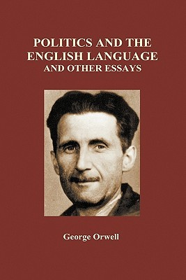 Politics and the English Language and Other Essays by George Orwell