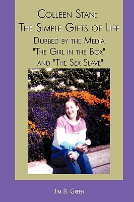 Colleen Stan: The Simple Gifts of Life: Dubbed by the Media the Girl in the Box and the Sex Slave