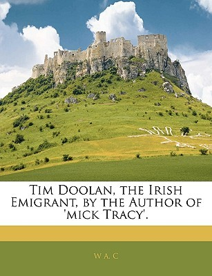 Tim Doolan, the Irish Emigrant, by the Author of 'Mick Tracy'. by W.A.C.