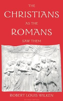 The Christians as the Romans Saw Them by Robert L. Wilken