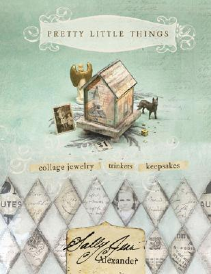 Pretty Little Things: Collage Jewelry, Keepsakes, Trinkets