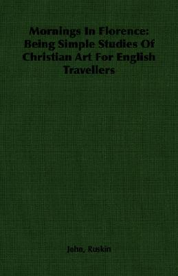 Mornings in Florence: Being Simple Studies of Christian Art for English Travellers