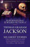 The Collected Supernatural and Weird Fiction of Thomas Graham Jackson-Six Ghost Stories-Two Novelettes and Four Shorter Tales to Chill the Blood