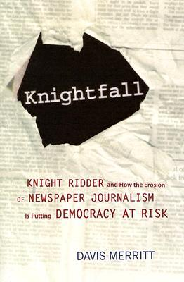 Knightfall: Knight Ridder and How the Erosion of Newspaper Journalism Is Putting Democracy at Risk