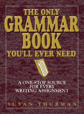 The Only Grammar Book You'll Ever Need by Susan Thurman