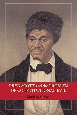 Dred Scott and the Problem of Constitutional Evil by Mark Graber