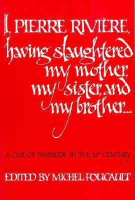 I, Pierre Rivière, having slaughtered my mother, my sister, a... by Michel Foucault