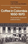 Coffee in Colombia, 1850 1970: An Economic, Social and Political History