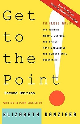 Get to the Point! Painless Advice for Writing Memos, Letters and Emails Your Colleagues and Clients Will Understand, Second Edition