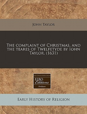 The Complaint of Christmas, and the Teares of Twelfetyde by Iohn Taylor. (1631)