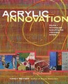 Acrylic Innovation: Styles + Techniques Featuring 64 Visionary Artists [With DVD]