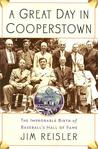 A Great Day in Cooperstown: The Improbable Birth of Baseball's Hall of Fame