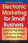 The Ultimate Guide to Electronic Marketing for Small Business: Low-Cost/High Return Tools and Techniques That Really Work