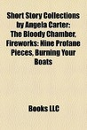 Short Story Collections by Angela Carter: The Bloody Chamber, Fireworks: Nine Profane Pieces, Burning Your Boats