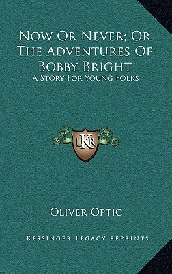 Now or Never; Or the Adventures of Bobby Bright: A Story for Young Folks