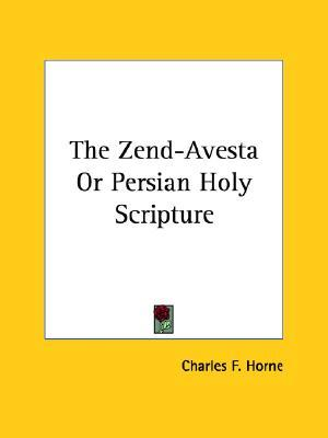 The Zend-Avesta or Persian Holy Scripture by Charles Francis Horne