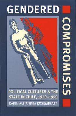 Gendered Compromises: Political Cultures and the State in Chile, 1920-1950