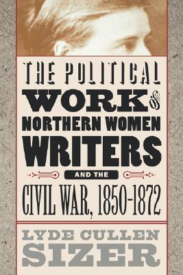 Political Work of Northern Women Writers and the Civil War, 1... by Lyde Cullen Sizer