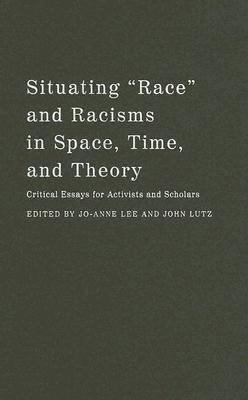 """Situating """"Race"""" and Racisms in Space, Time, and Theory: Critical Essays for Activists and Scholars"""