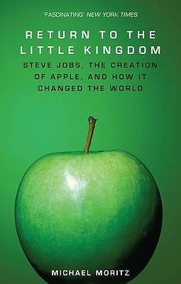 Return to the Little Kingdom: Steve Jobs, the Creation of Apple and How It Changed the World