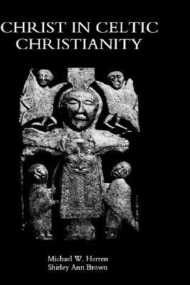 Christ in Celtic Christianity: Britain and Ireland from the Fifth to the Tenth Century