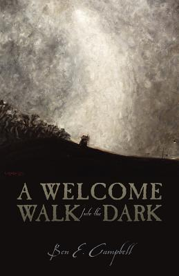 A Welcome Walk Into the Dark by Ben E. Campbell