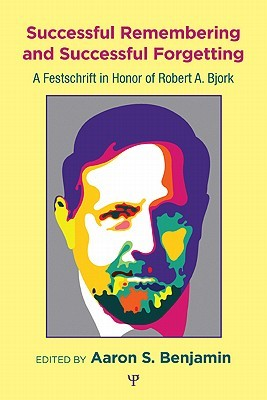 Successful Remembering and Successful Forgetting: A Festschrift in Honor of Robert A. Bjork