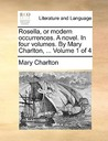 Rosella, or Modern Occurrences. a Novel. in Four Volumes. by Mary Charlton, ... Volume 1 of 4