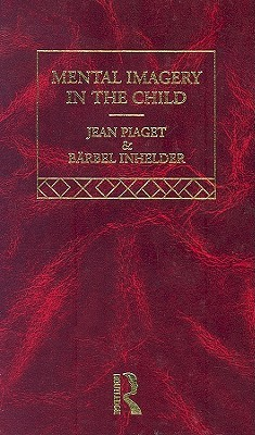 Mental Imagery in the Child: Jean Piaget: Selected Works