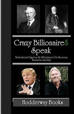 Crazy Billionaires Speak: Motivational Quotes By Billionaires On Success, Business And Life (Volume 1)