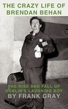 The Crazy Life of Brendan Behan: The Rise and Fall of Dublin's Laughing Boy