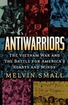 Antiwarriors: The Vietnam War and the Battle for America's Hearts and Minds