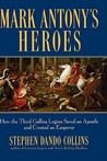 Mark Antony's Heroes: How the Third Gallica Legion Saved an Apostle and Created an Emperor
